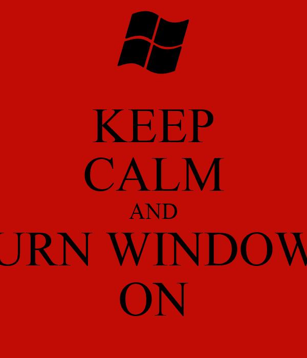 KEEP CALM AND TURN WINDOWS ON