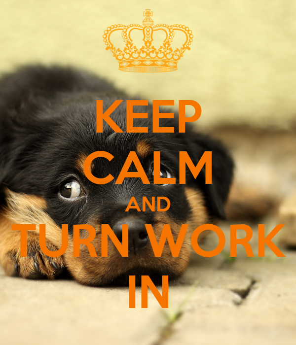 KEEP CALM AND TURN WORK IN