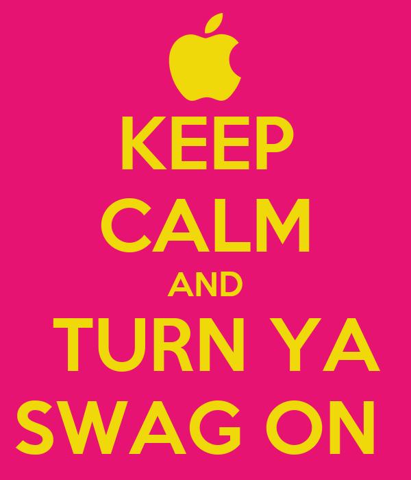 KEEP CALM AND  TURN YA SWAG ON