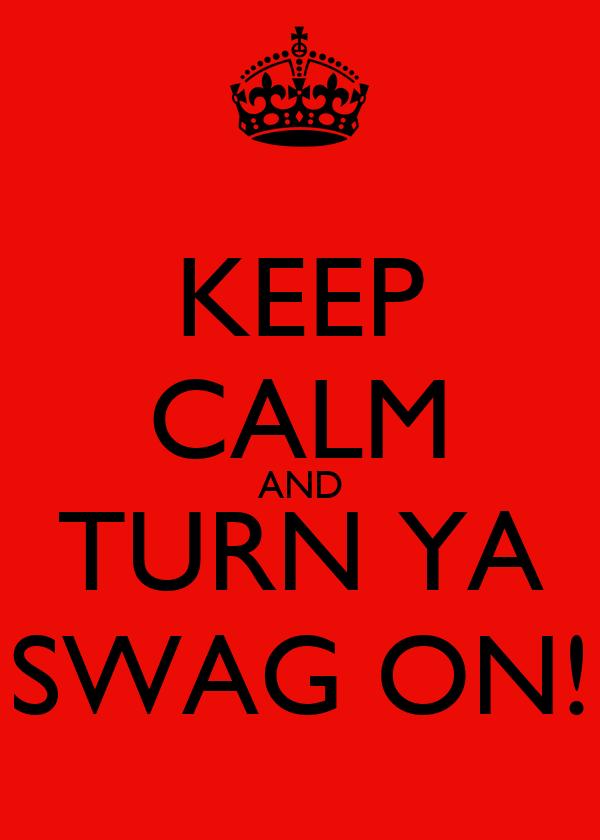 KEEP CALM AND TURN YA SWAG ON!