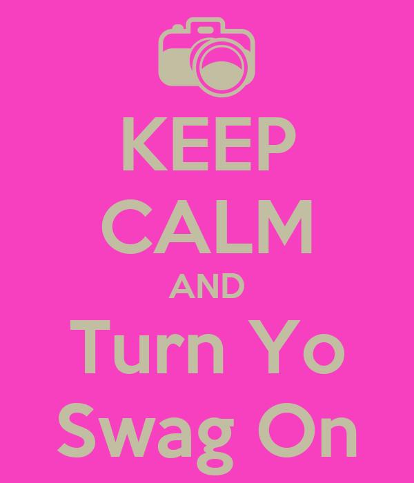 KEEP CALM AND Turn Yo Swag On