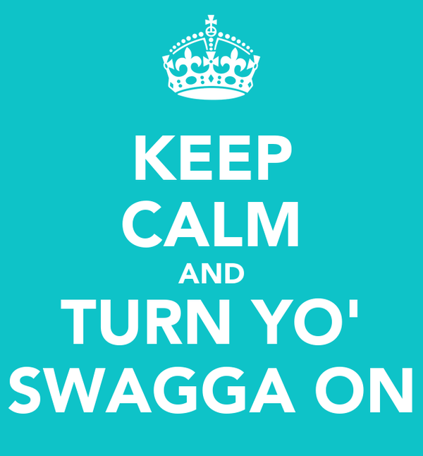 KEEP CALM AND TURN YO' SWAGGA ON