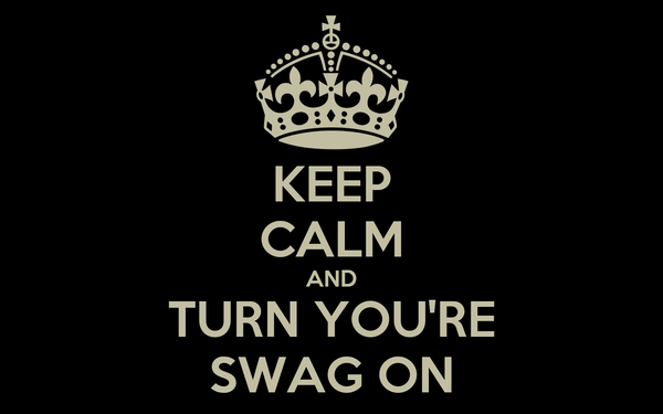 KEEP CALM AND TURN YOU'RE SWAG ON