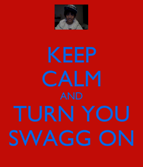 KEEP CALM AND TURN YOU SWAGG ON