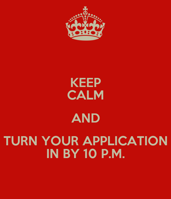 KEEP CALM AND TURN YOUR APPLICATION IN BY 10 P.M.