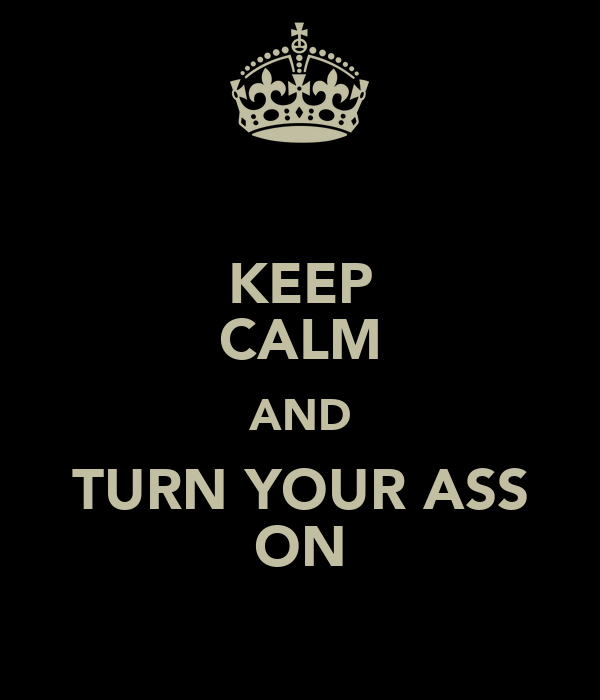 KEEP CALM AND TURN YOUR ASS ON