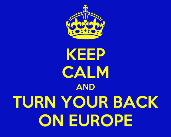 KEEP CALM AND TURN YOUR BACK ON EUROPE