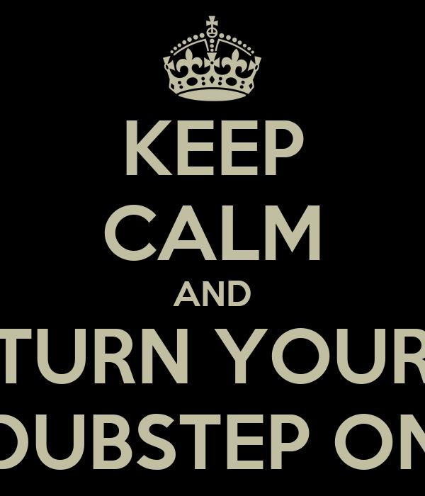 KEEP CALM AND TURN YOUR DUBSTEP ON