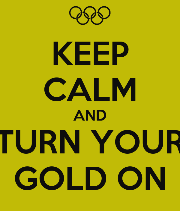 KEEP CALM AND TURN YOUR GOLD ON