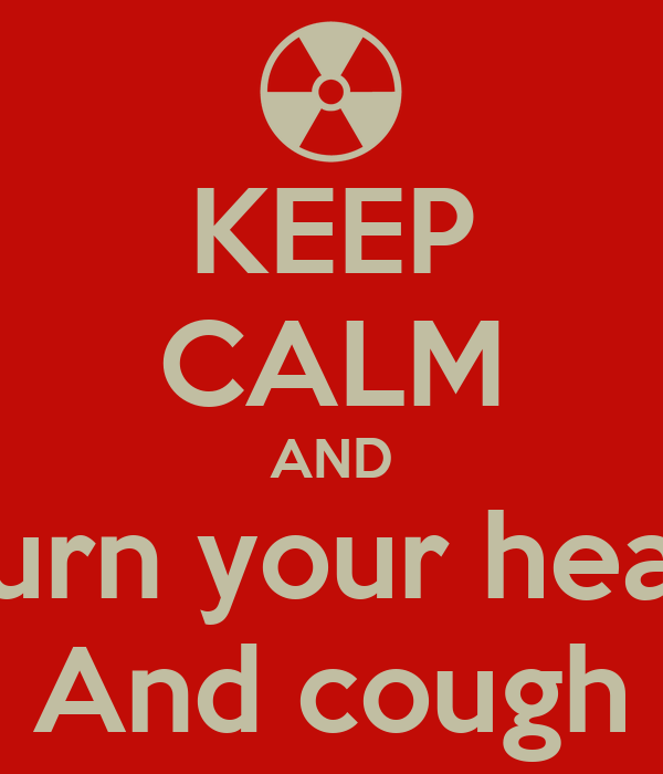 KEEP CALM AND Turn your head And cough