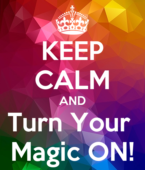KEEP CALM AND Turn Your  Magic ON!
