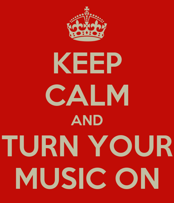 KEEP CALM AND TURN YOUR MUSIC ON
