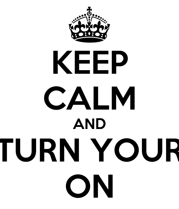 KEEP CALM AND TURN YOUR ON