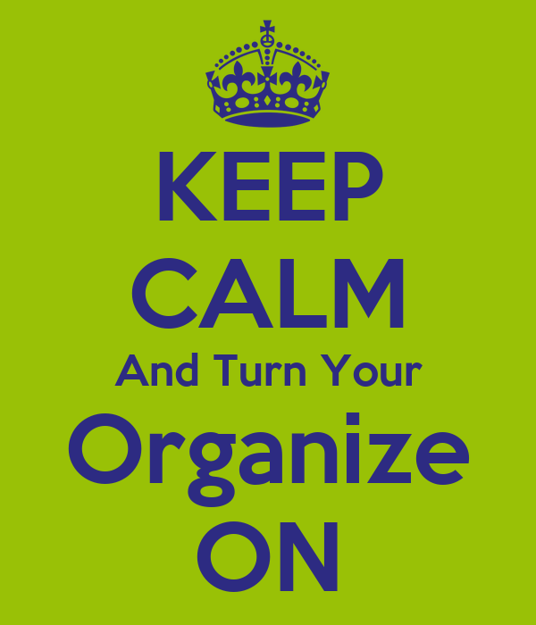 KEEP CALM And Turn Your Organize ON