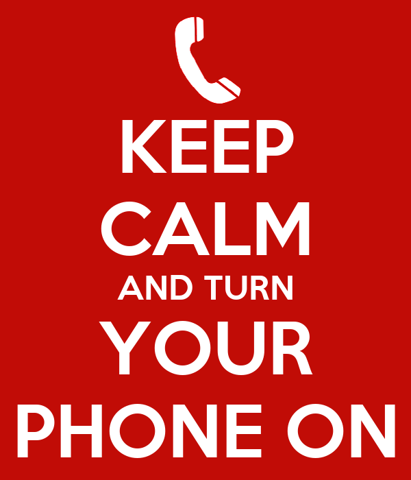 KEEP CALM AND TURN YOUR PHONE ON