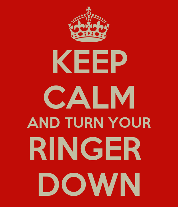 KEEP CALM AND TURN YOUR RINGER  DOWN
