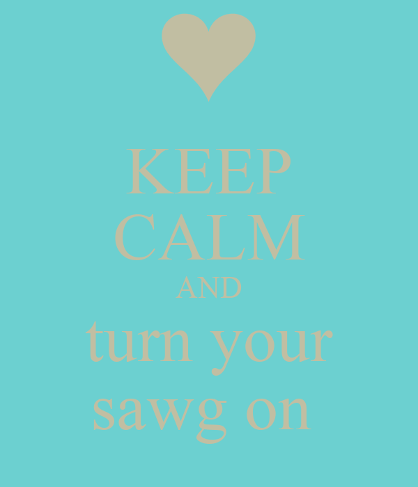 KEEP CALM AND turn your sawg on