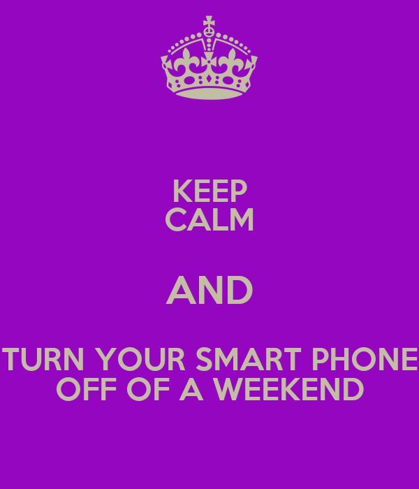 KEEP CALM AND TURN YOUR SMART PHONE OFF OF A WEEKEND