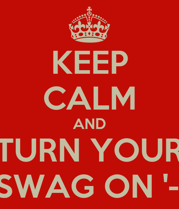 KEEP CALM AND TURN YOUR SWAG ON '-'