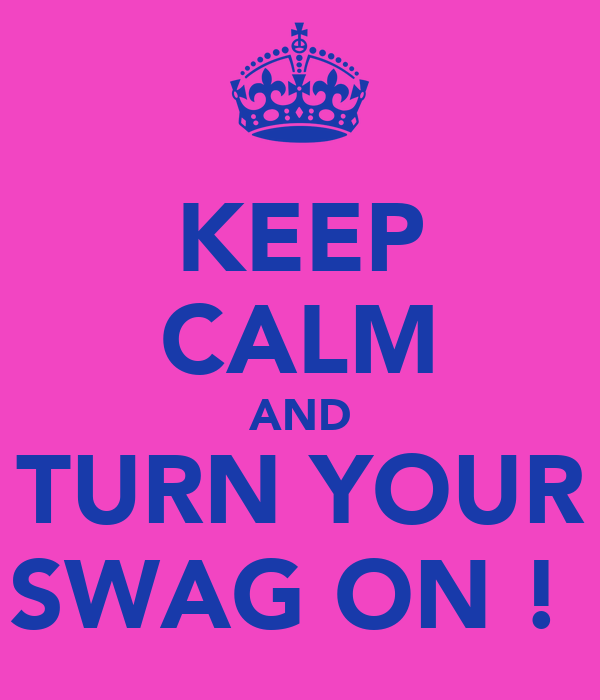 KEEP CALM AND TURN YOUR SWAG ON !