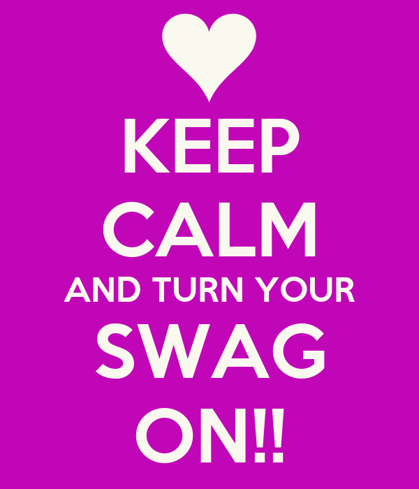 KEEP CALM AND TURN YOUR SWAG ON!!