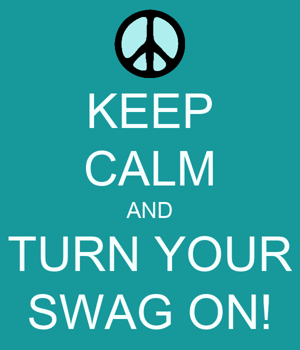 KEEP CALM AND TURN YOUR SWAG ON!