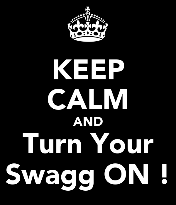 KEEP CALM AND Turn Your Swagg ON !