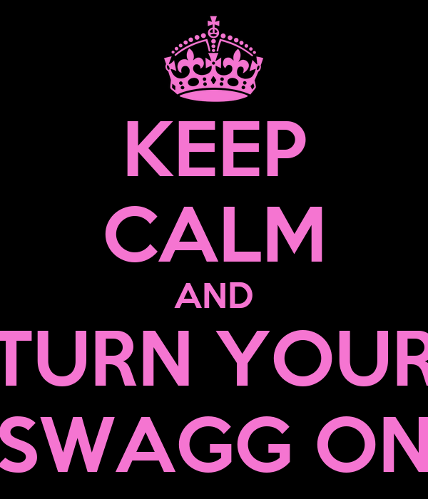KEEP CALM AND TURN YOUR SWAGG ON