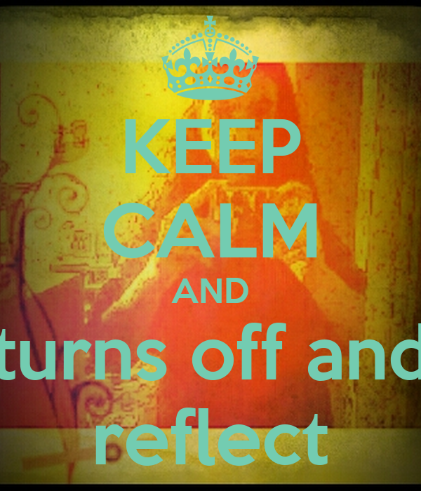 KEEP CALM AND turns off and reflect