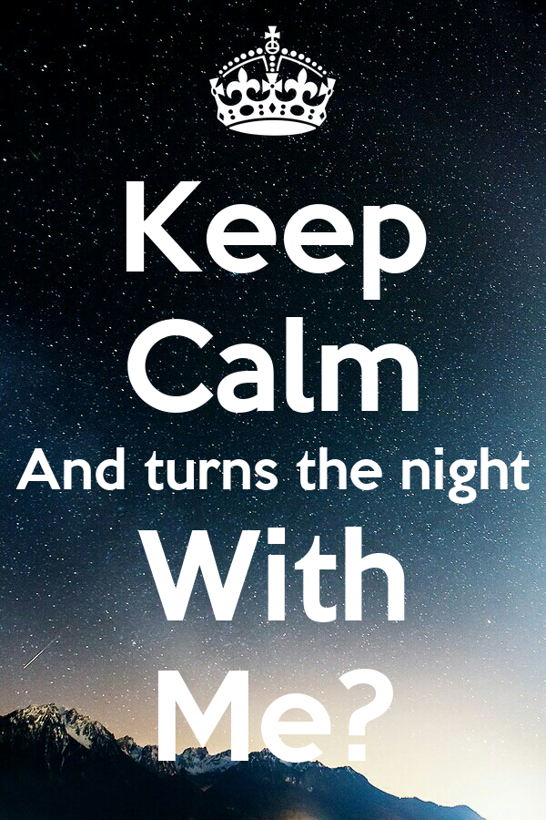 Keep Calm And turns the night With Me?