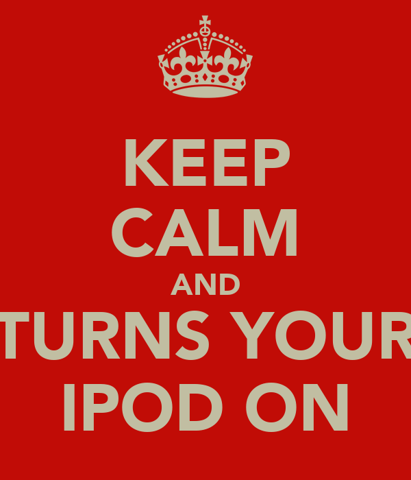 KEEP CALM AND TURNS YOUR IPOD ON