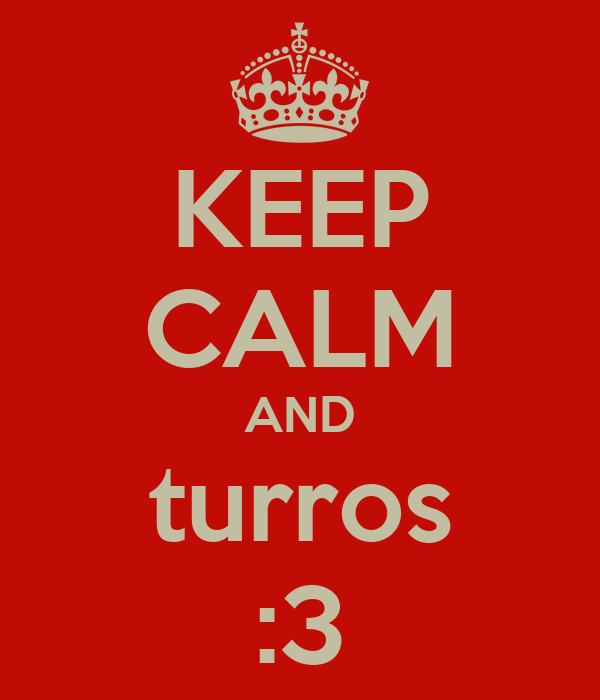 KEEP CALM AND turros :3