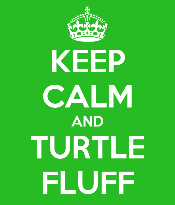 KEEP CALM AND TURTLE FLUFF
