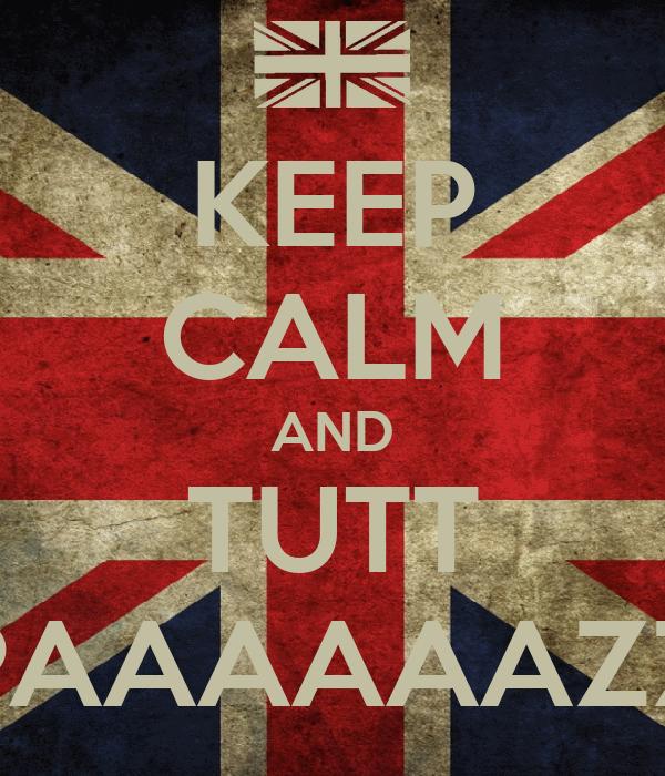 KEEP CALM AND TUTT PAAAAAAZZ