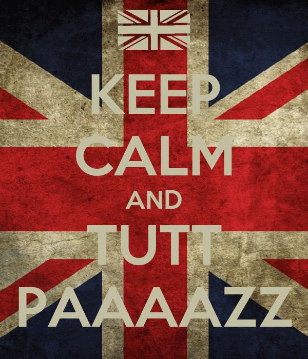 KEEP CALM AND TUTT PAAAAZZ