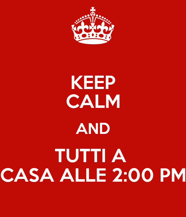 KEEP CALM AND TUTTI A  CASA ALLE 2:00 PM