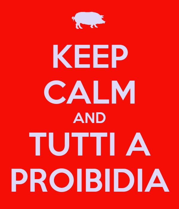 KEEP CALM AND TUTTI A PROIBIDIA