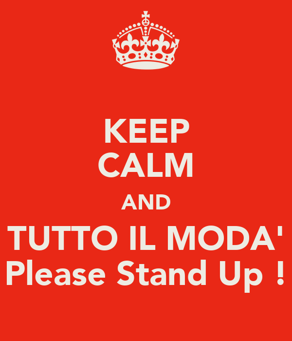 KEEP CALM AND TUTTO IL MODA' Please Stand Up !