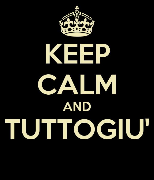 KEEP CALM AND TUTTOGIU'