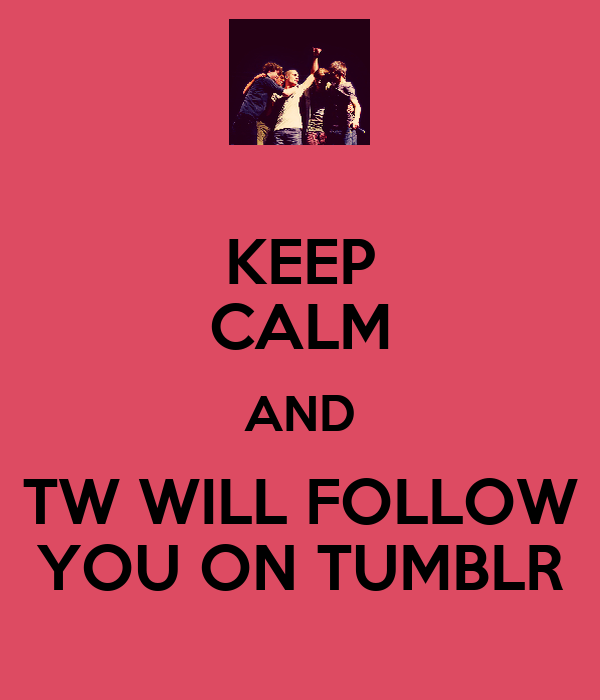 KEEP CALM AND TW WILL FOLLOW YOU ON TUMBLR