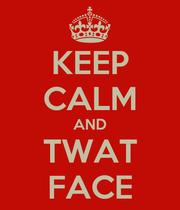 KEEP CALM AND TWAT FACE