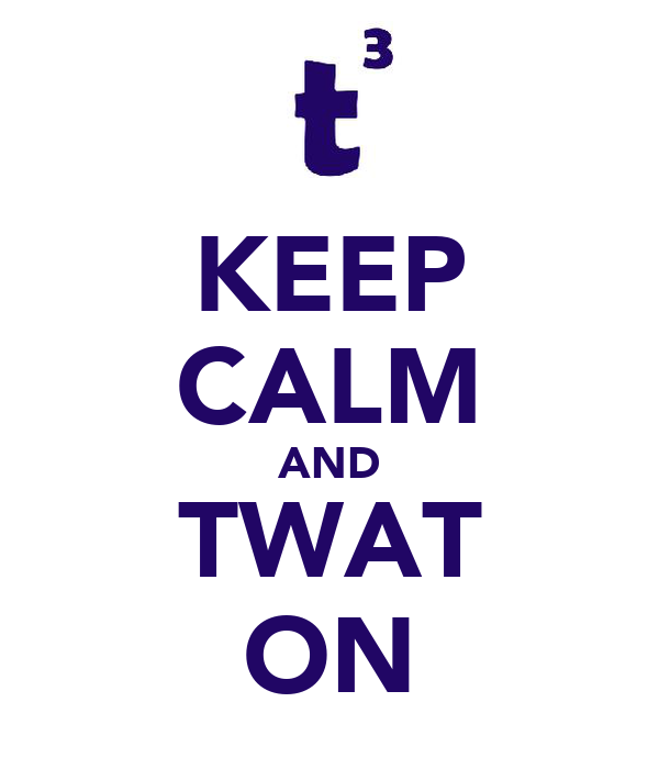KEEP CALM AND TWAT ON