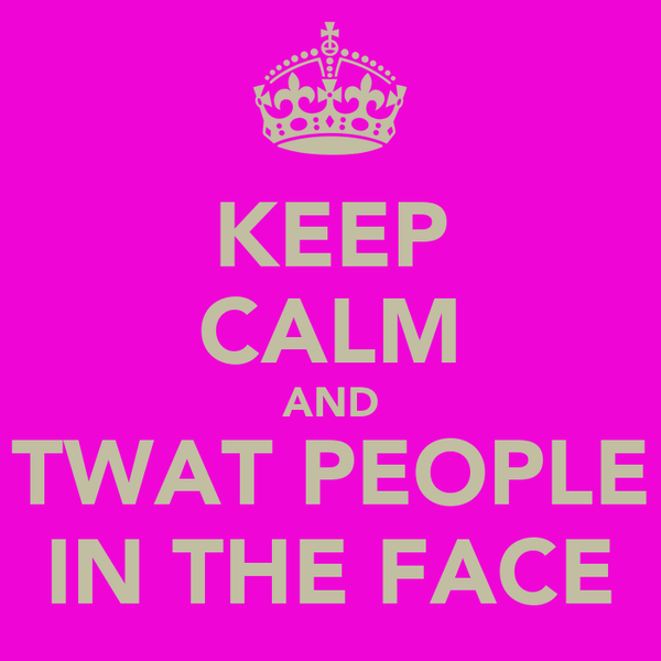 KEEP CALM AND TWAT PEOPLE IN THE FACE