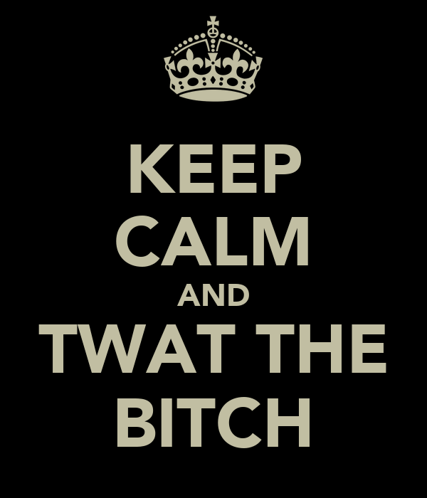 KEEP CALM AND TWAT THE BITCH