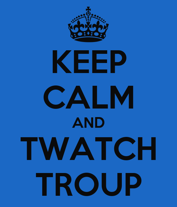 KEEP CALM AND TWATCH TROUP