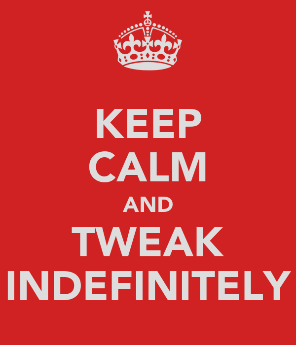 KEEP CALM AND TWEAK INDEFINITELY