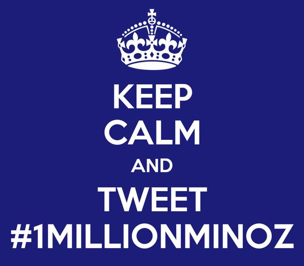 KEEP CALM AND TWEET #1MILLIONMINOZ