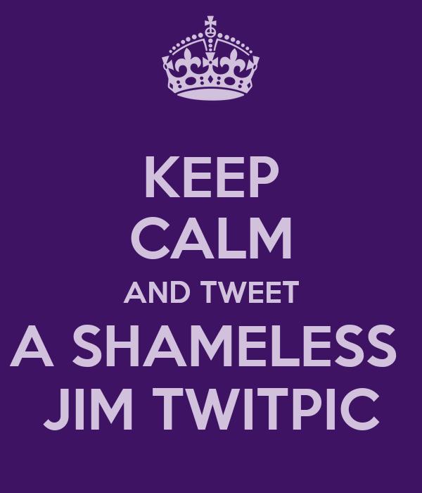 KEEP CALM AND TWEET A SHAMELESS  JIM TWITPIC