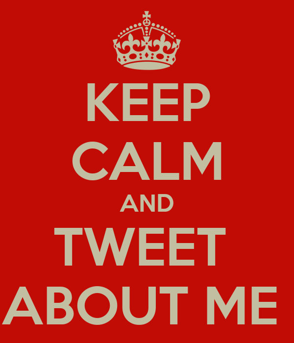 KEEP CALM AND TWEET  ABOUT ME
