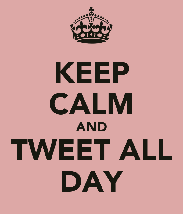 KEEP CALM AND TWEET ALL DAY